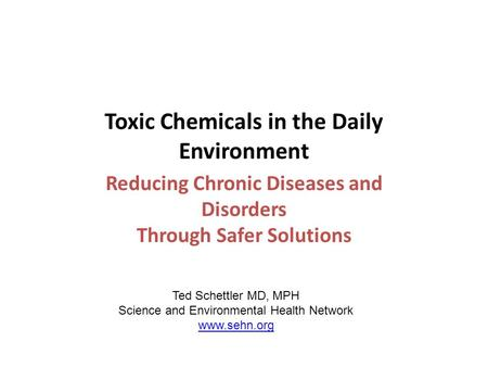 Toxic Chemicals in the Daily Environment Reducing Chronic Diseases and Disorders Through Safer Solutions Ted Schettler MD, MPH Science and Environmental.