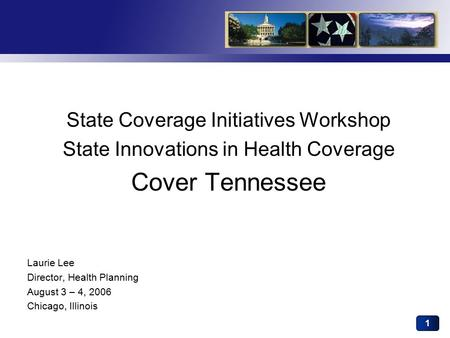 1 State Coverage Initiatives Workshop State Innovations in Health Coverage Cover Tennessee Laurie Lee Director, Health Planning August 3 – 4, 2006 Chicago,