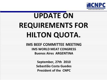 UPDATE ON REQUIREMENTS FOR HILTON QUOTA. IMS BEEF COMMITTEE MEETING IMS WORLD MEAT CONGRESS Buenos Aires ARGENTINA September, 27th 2010 Sebastião Costa.