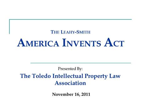 T HE L EAHY -S MITH A MERICA I NVENTS A CT The Toledo Intellectual Property Law Association Presented By: November 16, 2011.