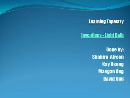 Learning Tapestry Inventions - Light Bulb Done by: Shahira Afreen Kay Reong Maegan Ong David Ong.