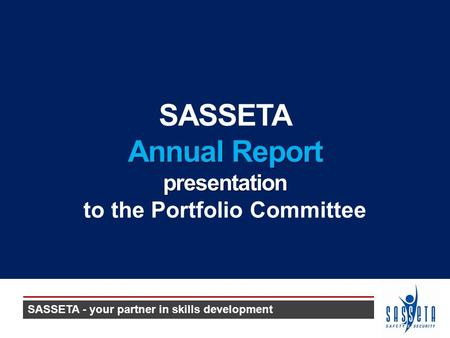 SASSETA Annual Report presentation to the Portfolio Committee SASSETA - your partner in skills development.
