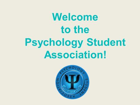 Welcome to the Psychology Student Association!. Who are we? PSA is an academic and social club dedicated to providing our members the resources they need.