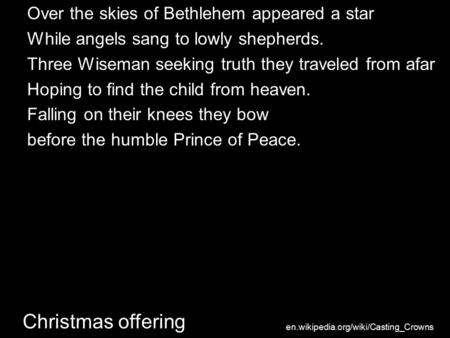 Christmas offering Over the skies of Bethlehem appeared a star While angels sang to lowly shepherds. Three Wiseman seeking truth they traveled from afar.