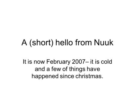 A (short) hello from Nuuk It is now February 2007– it is cold and a few of things have happened since christmas.