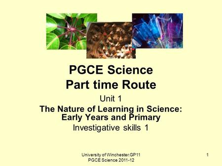 University of Winchester.GP11 PGCE Science 2011-12 1 PGCE Science Part time Route Unit 1 The Nature of Learning in Science: Early Years and Primary Investigative.