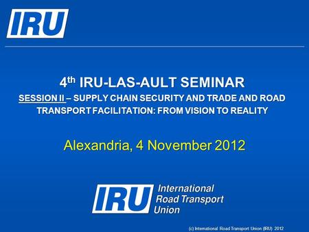 4 th IRU-LAS-AULT SEMINAR SESSION II – SUPPLY CHAIN SECURITY AND TRADE AND ROAD TRANSPORT FACILITATION: FROM VISION TO REALITY Alexandria, 4 November 2012.
