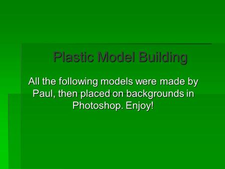 Plastic Model Building All the following models were made by Paul, then placed on backgrounds in Photoshop. Enjoy!