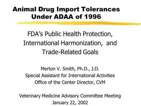 Animal Drug Import Tolerances Under ADAA of 1996 FDA's Public Health Protection, International Harmonization, and Trade-Related Goals Merton V. Smith,