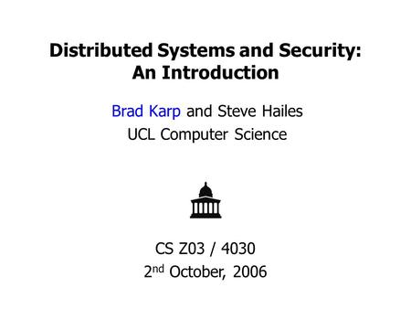 Distributed Systems and Security: An Introduction Brad Karp and Steve Hailes UCL Computer Science CS Z03 / 4030 2 nd October, 2006.
