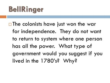 BellRinger  The colonists have just won the war for independence. They do not want to return to system where one person has all the power. What type of.