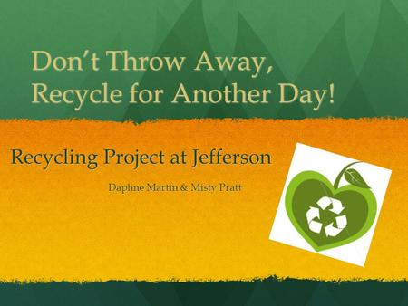 Don't Throw Away, Recycle for Another Day! Recycling Project at Jefferson Daphne Martin & Misty Pratt.