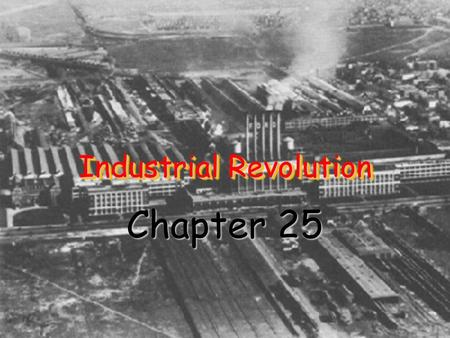 Industrial Revolution Chapter 25. Early Factory A. Say You Want a Revolution Industrial Revolution – Shift from making goods by hand to making goods.