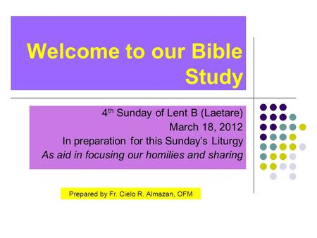 Welcome to our Bible Study 4 th Sunday of Lent B (Laetare) March 18, 2012 In preparation for this Sunday's Liturgy As aid in focusing our homilies and.