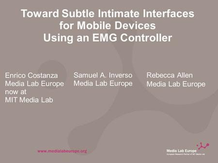 Toward Subtle Intimate Interfaces for Mobile Devices Using an EMG Controller Enrico Costanza Media Lab Europe now at MIT Media Lab Samuel A. Inverso Media.
