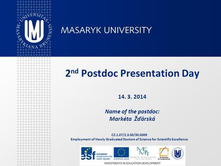 CZ.1.07/2.3.00/30.0009 Employment of Newly Graduated Doctors of Science for Scientific Excellence 2 nd Postdoc Presentation Day 14. 3. 2014 Name of the.