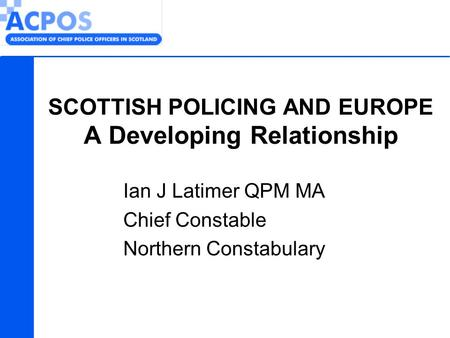 SCOTTISH POLICING AND EUROPE A Developing Relationship Ian J Latimer QPM MA Chief Constable Northern Constabulary.