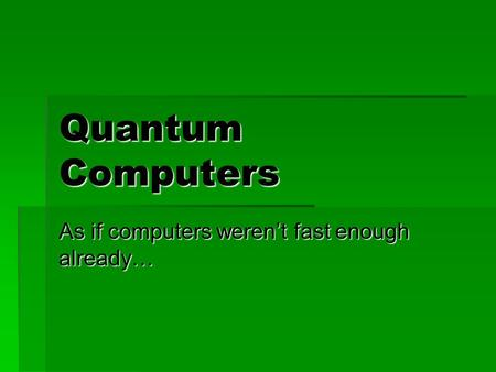 Quantum Computers As if computers weren't fast enough already…