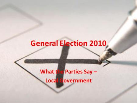 General Election 2010 What the Parties Say – Local Government.