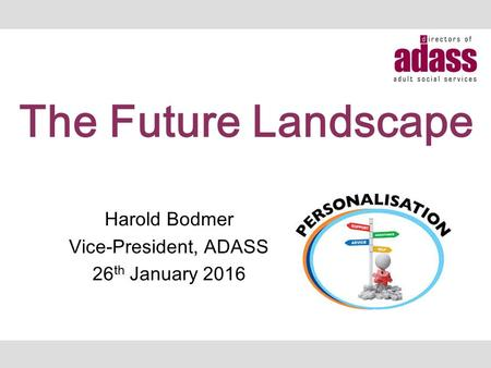 Harold Bodmer Vice-President, ADASS 26 th January 2016 The Future Landscape.