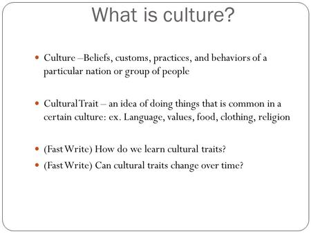 What is culture? Culture –Beliefs, customs, practices, and behaviors of a particular nation or group of people Cultural Trait – an idea of doing things.