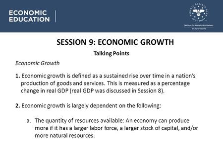 SESSION 9: ECONOMIC GROWTH Talking Points Economic Growth 1. Economic growth is defined as a sustained rise over time in a nation's production of goods.