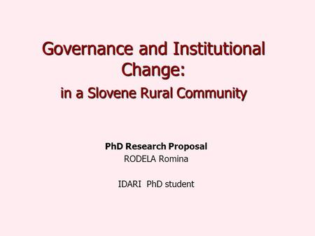 Governance and Institutional Change: in a Slovene Rural Community PhD Research Proposal RODELA Romina IDARI PhD student.