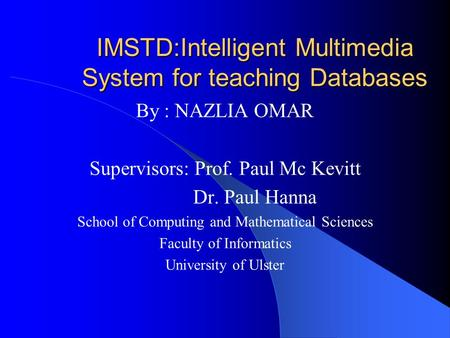 IMSTD:Intelligent Multimedia System for teaching Databases By : NAZLIA OMAR Supervisors: Prof. Paul Mc Kevitt Dr. Paul Hanna School of Computing and Mathematical.