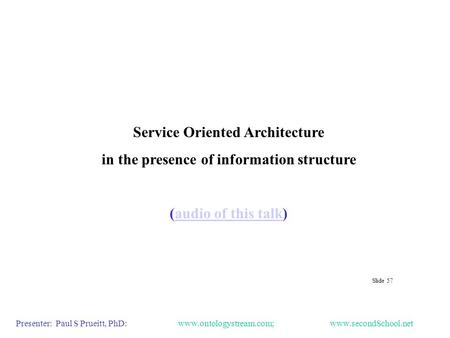 Service Oriented Architecture in the presence of information structure (audio of this talk)audio of this talk Presenter: Paul S Prueitt, PhD: www.ontologystream.com;