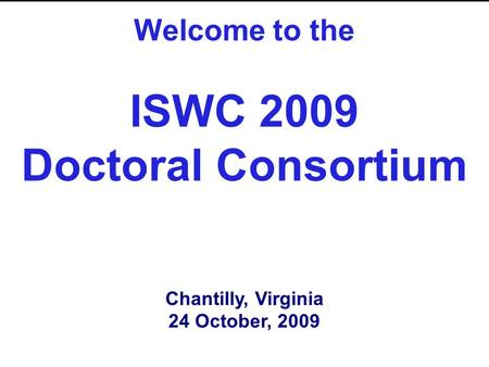 Welcome to the ISWC 2009 Doctoral Consortium Chantilly, Virginia 24 October, 2009.