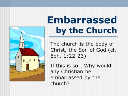 Embarrassed by the Church The church is the body of Christ, the Son of God (cf. Eph. 1:22-23) If this is so… Why would any Christian be embarrassed by.