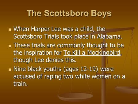 The Scottsboro Boys When Harper Lee was a child, the Scottsboro Trials took place in Alabama. These trials are commonly thought to be the inspiration for.