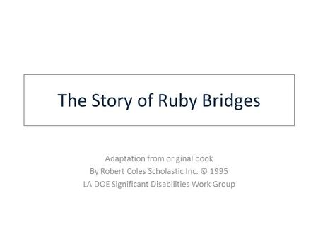 The Story of Ruby Bridges Adaptation from original book By Robert Coles Scholastic Inc. © 1995 LA DOE Significant Disabilities Work Group.