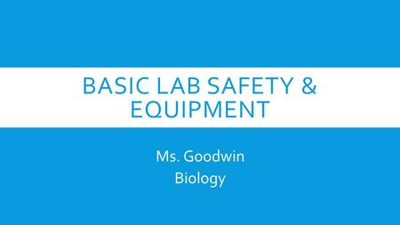 BASIC LAB SAFETY & EQUIPMENT Ms. Goodwin Biology.
