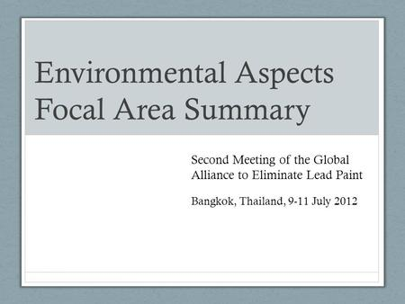 Environmental Aspects Focal Area Summary Second Meeting of the Global Alliance to Eliminate Lead Paint Bangkok, Thailand, 9-11 July 2012.