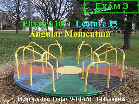 Physics 101: Lecture 15, Pg 1 Physics 101: Lecture 15 Angular Momentum Help session Today 9-10AM 144Loomis Exam 3.