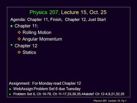 Physics 207: Lecture 15, Pg 1 Physics 207, Lecture 15, Oct. 25 Agenda: Chapter 11, Finish, Chapter 12, Just Start Assignment: For Monday read Chapter.