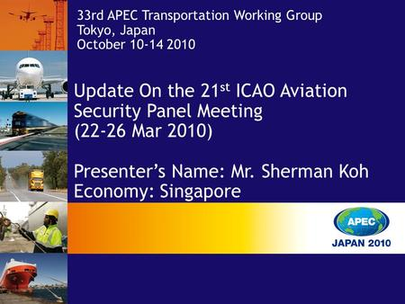 33rd APEC Transportation Working Group Tokyo, Japan October 10-14 2010 Update On the 21 st ICAO Aviation Security Panel Meeting (22-26 Mar 2010) Presenter's.