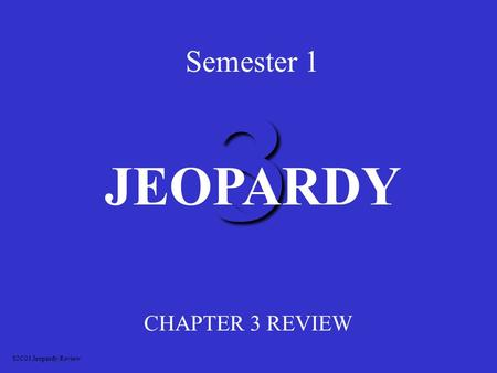 3 Semester 1 CHAPTER 3 REVIEW JEOPARDY S2C01 Jeopardy Review.