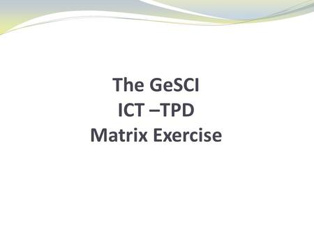 The GeSCI ICT –TPD Matrix Exercise. The GeSCI ICT –TPD Matrix GeSCI has taken the UNESCO ICT Competency Standards statements and restructured them to.
