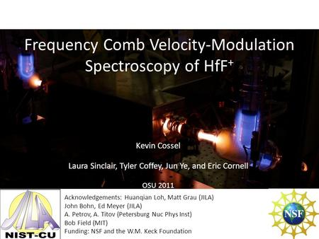 Frequency Comb Velocity-Modulation Spectroscopy of HfF + Kevin Cossel Laura Sinclair, Tyler Coffey, Jun Ye, and Eric Cornell OSU 2011 Acknowledgements: