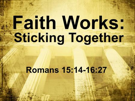 Faith Works: Sticking Together Romans 15:14-16:27.