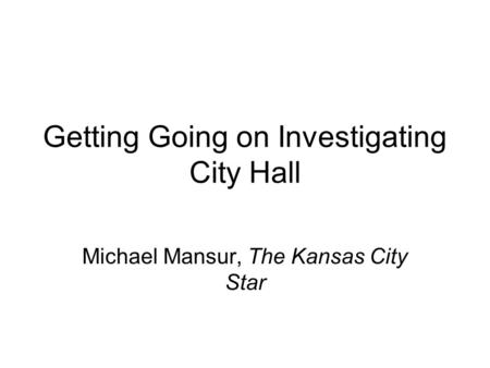 Getting Going on Investigating City Hall Michael Mansur, The Kansas City Star.