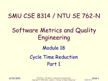 CSE 8314 - SW Metrics and Quality Engineering Copyright © 1995-2001, Dennis J. Frailey, All Rights Reserved CSE8314M18 8/20/2001Slide 1 SMU CSE 8314 /