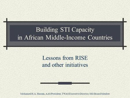 Mohamed H.A. Hassan, AAS President, TWAS Executive Director, SIG Board Member Building STI Capacity in African Middle-Income Countries Lessons from RISE.