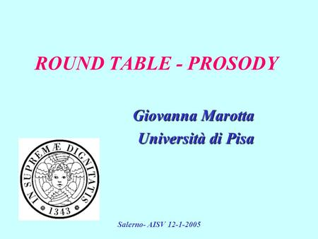 Salerno- AISV 12-1-2005 ROUND TABLE - PROSODY Giovanna Marotta Università di Pisa.