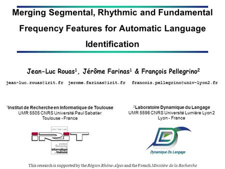 Merging Segmental, Rhythmic and Fundamental Frequency Features for Automatic Language Identification Jean-Luc Rouas 1, Jérôme Farinas 1 & François Pellegrino.
