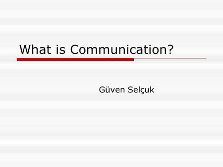 "What is Communication? Güven Selçuk. The Definition of Communication  ""Communication ranges from the mass media (i.e. newspapers, magazines, radio and."