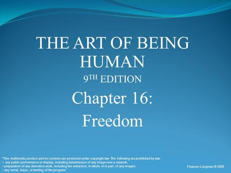 "THE ART OF BEING HUMAN 9 TH EDITION Chapter 16: Freedom Pearson Longman © 2009 ""This multimedia product and its contents are protected under copyright."