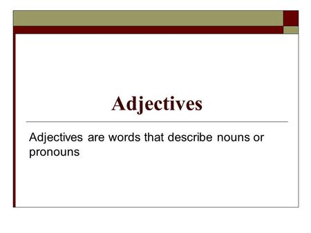 Adjectives Adjectives are words that describe nouns or pronouns.